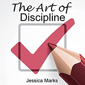 The Art of Discipline: Learn How to Use Self-Control and Self-Discipline to Finally Reach Your Goals, The Pursuit of Self Improvement | [Jessica Marks]