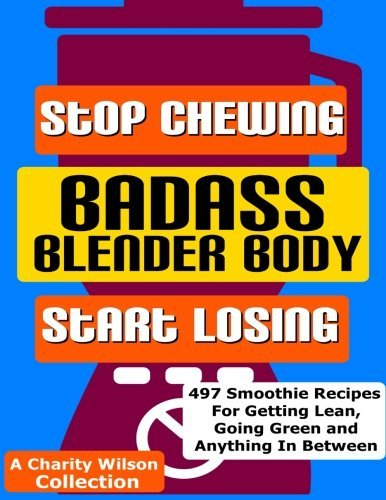 Badass Blender Body: Stop Chewing Start Losing (Weight Loss Smoothie Recipes) (Volume 1) by Charity Wilson