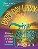 Every Day I Pray for My Teenager: A Handbook of Spiritual Pragers for the Mothers of Teenagers (0884194353) by Curtis, Estman