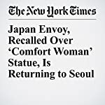 Japan Envoy, Recalled Over 'Comfort Woman' Statue, Is Returning to Seoul | Motoko Rich