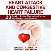Heart Attack and Congestive Heart Failure: 20 Simple Lifestyle Changes to Prevent and Reverse Heart Disease (       UNABRIDGED) by Edward Wilson Narrated by Chris Brinkley
