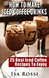 How To Make Iced Coffee Drinks: 25 Best Iced Coffee Recipes To Enjoy