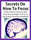 Secrets On How To Focus: Finally Achieve Greatness With These Easy Strategies That Force You To Start Focusing Immediately (How To Focus Your Mind, Focusing, ... Concentration, Concentrate, Goal Setting)