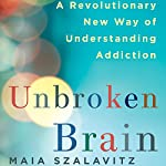 Unbroken Brain: A Revolutionary New Way of Understanding Addiction | Maia Szalavitz