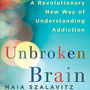 Unbroken Brain: A Revolutionary New Way of Understanding Addiction Audiobook by Maia Szalavitz Narrated by Marisa Vitali