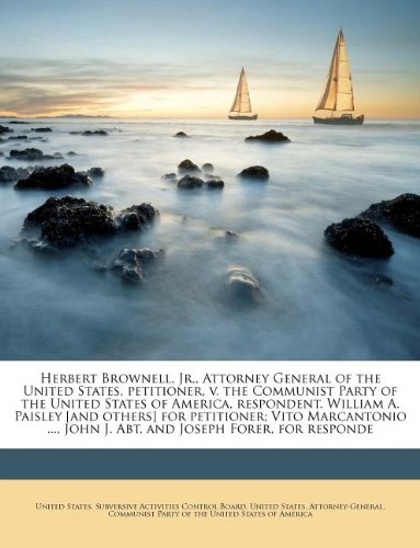 Herbert Brownell, Jr., Attorney General of the United States, petitioner, v. the Communist Party of the United States of America, respondent. William ... John J. Abt, and Joseph Forer, for responde