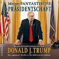 Meine fantastische Präsidentschaft - Die echte (NO FAKE!) Wahrheit über mich: Donald J. Trump Hörbuch