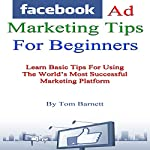 Facebook Ad Marketing Tips for Beginners: Learn Basic Tips for Using the World's Most Successful Marketing Platform | Thomas Barnett