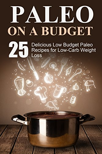 Paleo: 25 Delicious Low Budget Paleo Recipes for Low-Carb Weight Loss (paleo, paleo diet, low carb, low carb diet, paleo cookbook, paleo recipe book, paleo slow cooker, paleo diet cookbook) by S. J.