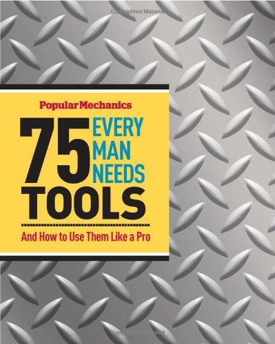 Popular Mechanics 75 Tools Every Man Needs: And How to Use Them Like a Pro
