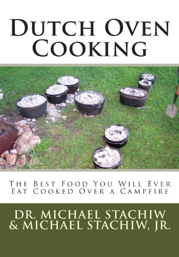 Dutch Oven Cooking: The Best Food You Will Ever Eat Cooked Over a Camp Fire by Dr. Michael Stachiw, Michael Stachiw Jr.