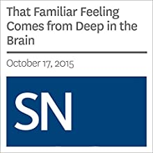 That Familiar Feeling Comes from Deep in the Brain Other by Bethany Brookshire Narrated by Mark Moran