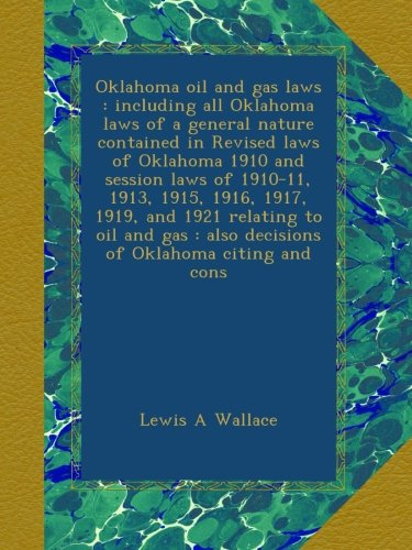Oklahoma oil and gas laws : including all Oklahoma laws of a general nature contained in Revised laws of Oklahoma 1910 and session laws of 1910-11, ... : also decisions of Oklahoma citing and cons
