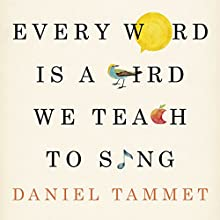 Every Word Is a Bird We Teach to Sing: Encounters with the Mysteries & Meanings of Language Audiobook by Daniel Tammet Narrated by Daniel Tammet