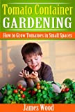 Tomato Container Gardening: How to Grow Tomatoes in Small Spaces