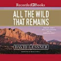 All the Wild That Remains: Edward Abbey, Wallace Stegner, and the American West Audiobook by David Gessner Narrated by Brian O'Neil