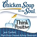 Chicken Soup for the Soul: Think Positive: 101 Inspirational Stories About Counting Your Blessings and Having a Positive Attitude (       UNABRIDGED) by Jack Canfield, Mark Victor Hansen Narrated by Betty Hart