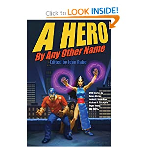 A Hero By Any Other Name by Mr. Michael A. Stackpole, Ms. Jean Rabe, Mr. Aaron Allston and Mr. Maxwell Alexader Drake