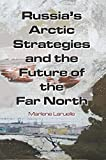 Russia's Arctic Strategies and the Future of the Far North