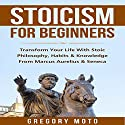 Stoicism for Beginners: Transform Your Life with Stoic Philosophy, Habits & Knowledge from Marcus Aurelius & Seneca Audiobook by Gregory Moto Narrated by Jim D Johnston