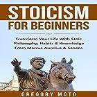 Stoicism for Beginners: Transform Your Life with Stoic Philosophy, Habits & Knowledge from Marcus Aurelius & Seneca Hörbuch von Gregory Moto Gesprochen von: Jim D Johnston