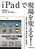 iPadで現場を変える!―社員も顧客も喜ぶ業務革新[40事例]