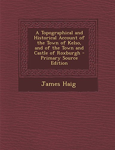 A Topographical and Historical Account of the Town of Kelso, and of the Town and Castle of Roxburgh - Primary Source Edition