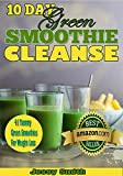 10 Day Green Smoothie Cleanse: 41 Best Green Smoothies Recipes to Help You Lose 15 lbs in 10 Days!