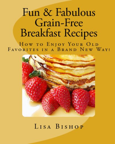 Fun & Fabulous Grain Free Breakfast Recipes: How To Enjoy Your Old Favorites In A Brand New Way!