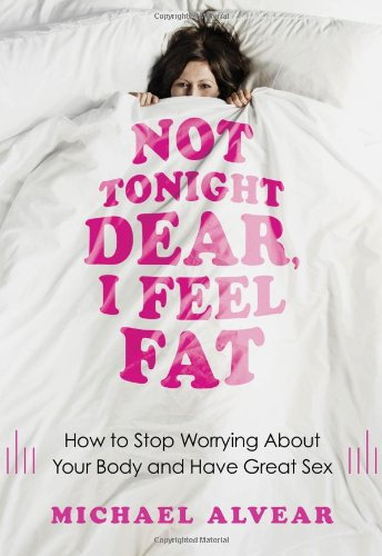Not Tonight Dear, I Feel Fat: How to Stop Worrying About Your Body and Have Great Sex: The Sex Advice Book for Women wit