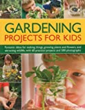 Jenny Hendy Gardening Projects for Kids: Fantastic Ideas for Making Things, Growing Plants and Flowers and Attracting Wildlife, with 60 Practical Projects and 175 Photographs