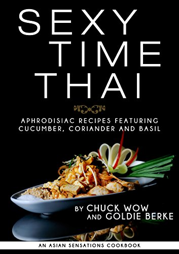SEXY TIME THAI: Aphrodisiac Recipes featuring Cucumber, Coriander and Basil by Chuck Wow, Goldie Berke