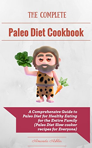 The Complete Paleo Diet Cookbook: A Comprehensive Guide to Paleo Diet for Healthy Eating for the Entire Family (Paleo Diet Slow cooker recipes for Everyone) by Amanda Ashler