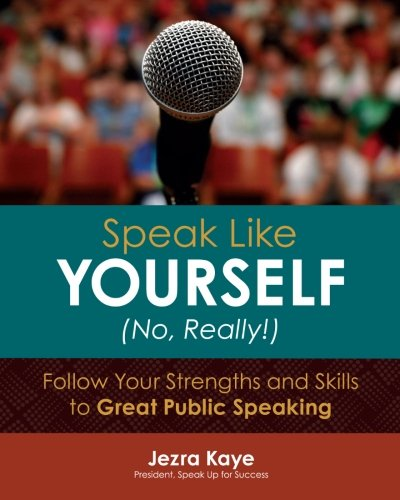Speak Like Yourself... No, Really!: Follow Your Strengths and Skills to Great Public Speaking