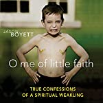 O Me of Little Faith: True Confessions of a Spiritual Weakling | Jason Boyett