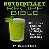 img - for Nutribullet Recipe Bible: 80+ Green Smoothie Recipes for Weight Loss and Wellbeing book / textbook / text book
