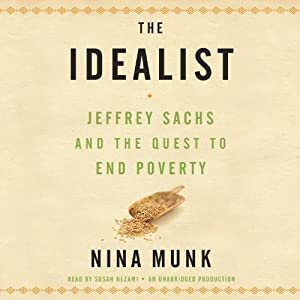 The Idealist: Jeffrey Sachs and the Quest to End Poverty | [Nina Munk]