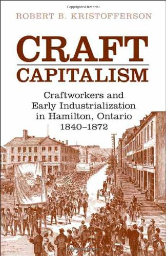 Craft Capitalism: Craftsworkers and Early Industrialization in Hamilton, Ontario (Canadian Social History Series)