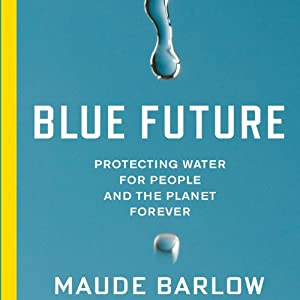 Blue Future: Protecting Water for People and the Planet Forever | [Maude Barlow]