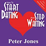 How to Start Dating and Stop Waiting: Your Heartbreak-Free Guide to Finding Love, Lust or Romance NOW! | Peter Jones