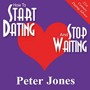 How to Start Dating and Stop Waiting: Your Heartbreak-Free Guide to Finding Love, Lust or Romance NOW! | [Peter Jones]