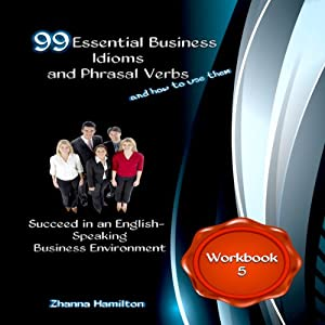 99 Essential Business Idioms and Phrasal Verbs: Succeed in an English-Speaking Business Environment - Workbook 5 | [Zhanna Hamilton]