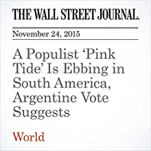 A Populist 'Pink Tide' Is Ebbing in South America, Argentine Vote Suggests (       UNABRIDGED) by David Luhnow, Juan Forero Narrated by Alexander Quincy