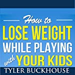 How to Lose Weight While Playing with Your Kids | Tyler Buckhouse