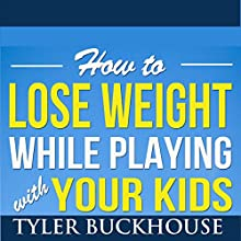 How to Lose Weight While Playing with Your Kids Audiobook by Tyler Buckhouse Narrated by Monica Kornblum