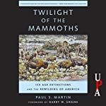 Twilight of the Mammoths: Ice Age Extinctions and the Rewilding of America | Paul S. Martin