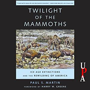 Twilight of the Mammoths: Ice Age Extinctions and the Rewilding of America | [Paul S. Martin]