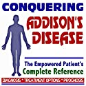 2009 Conquering Addison's Disease - The Empowered Patient's Complete Reference - Diagnosis, Treatment Options, Prognosis (Two CD-ROM Set)