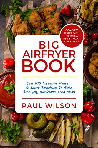 Big AirFryer Book: Over 100 Impressive Recipes & Smart Techniques To Make Satisfying, Wholesome Fried Meals by Paul Wilson
