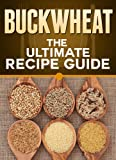 Buckwheat: The Ultimate Recipe Guide - Over 30 Healthy & Gluten Free Recipes